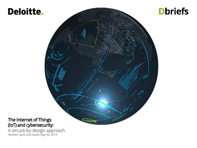 The Internet of Things (IoT) and cybersecurity: A secure-by-design approach Deloitte Cyber poll results May 30, 2019