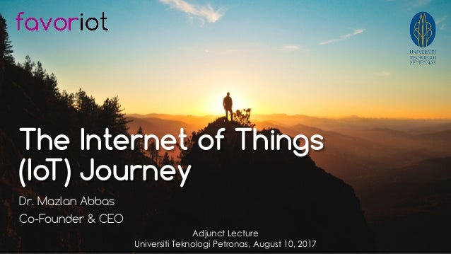 favoriot The Internet of Things (IoT) Journey Dr. Mazlan Abbas Co-Founder & CEO Adjunct Lecture Universiti Teknologi Petro...