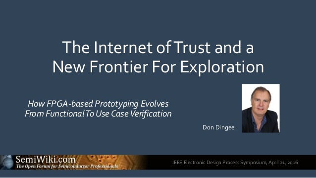 IEEE Electronic Design Process Symposium, April 21, 2016 The Internet ofTrust and a New Frontier For Exploration How FPGA-...