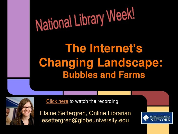 The InternetsChanging Landscape:         Bubbles and Farms  Click here to watch the recordingElaine Settergren, Online Lib...