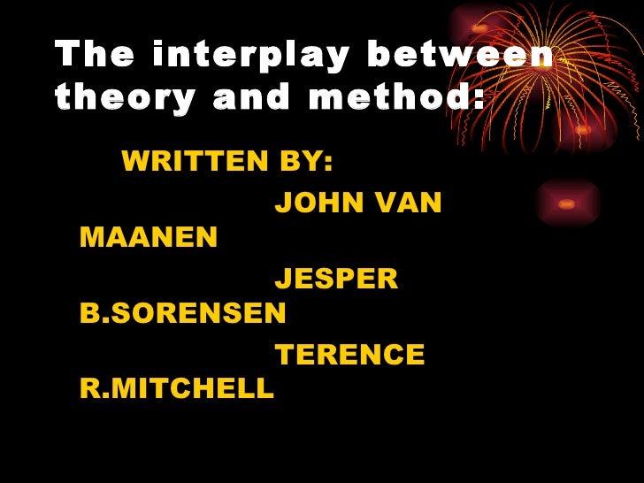 The interplay between theory and method: <ul><li>WRITTEN BY: </li></ul><ul><li>JOHN VAN MAANEN </li></ul><ul><li>JESPER B....
