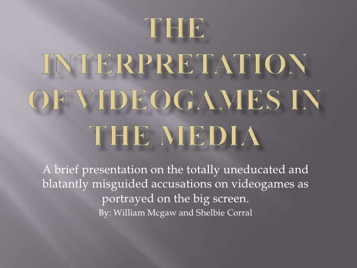The Interpretation of Videogames in the Media<br />A brief presentation on the totally uneducated and blatantly misguided ...