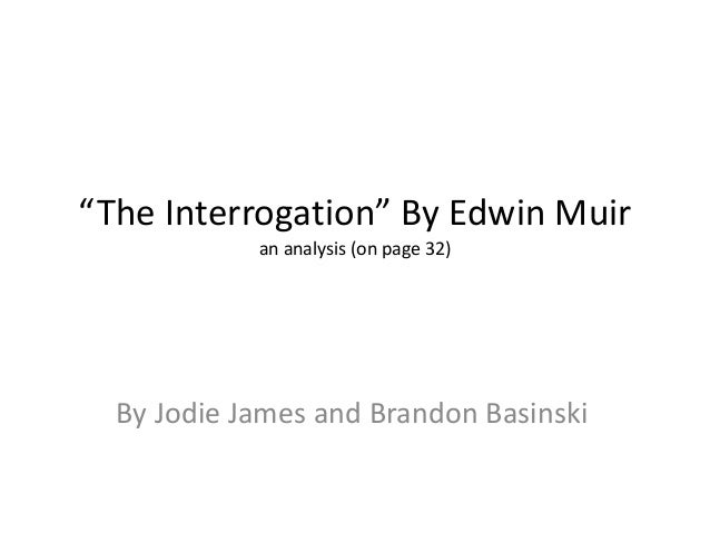 """""""The Interrogation"""" By Edwin Muir an analysis (on page 32) By Jodie James and Brandon Basinski"""