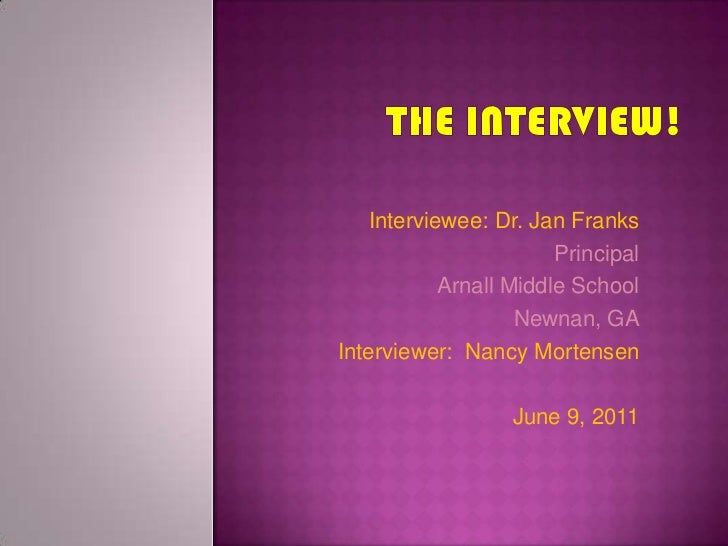 The Interview!<br />Interviewee: Dr. Jan Franks<br />Principal<br />Arnall Middle School<br />Newnan, GA<br />Interviewer:...