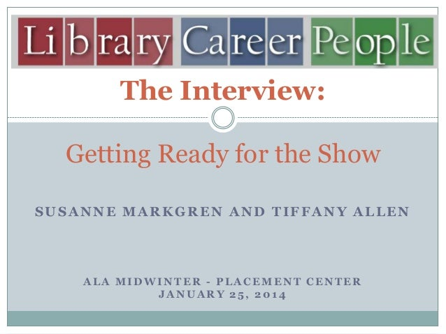 The Interview: Getting Ready for the Show SUSANNE MARKGREN AND TIFFANY ALLEN  ALA MIDWINTER - PLACEMENT CENTER JANUARY 25,...