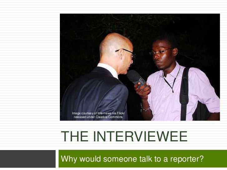 Image courtesy of Internews via Flickr   released under Creative CommonsTHE INTERVIEWEEWhy would someone talk to a reporter?