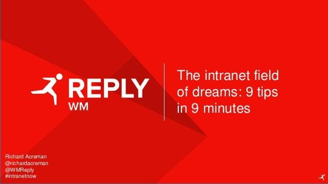 Richard Acreman @richardacreman @WMReply #intranetnow The intranet field of dreams: 9 tips in 9 minutes