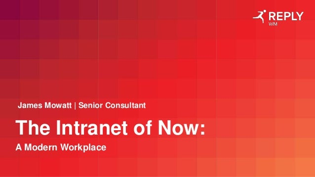 The Intranet of Now: A Modern Workplace James Mowatt | Senior Consultant