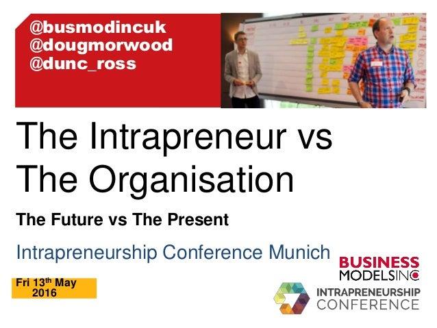 Intrapreneurship Conference Munich Fri 13th May 2016 The Intrapreneur vs The Organisation The Future vs The Present @busmo...