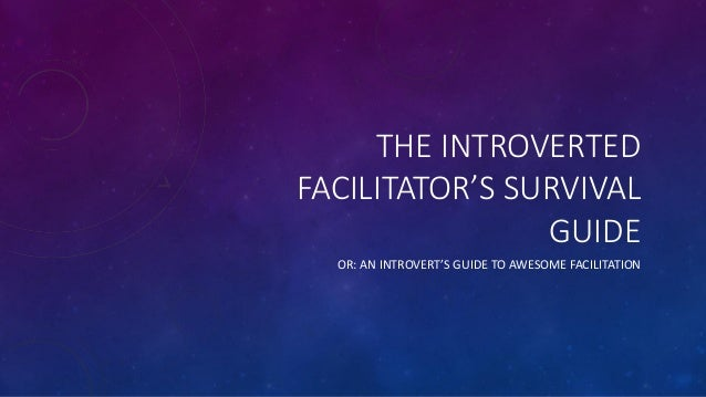 THE INTROVERTED FACILITATOR'S SURVIVAL GUIDE OR: AN INTROVERT'S GUIDE TO AWESOME FACILITATION