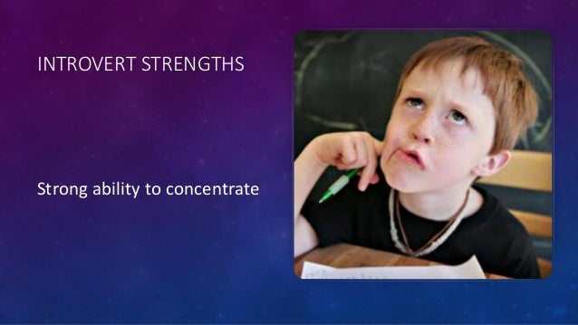 INTROVERT STRENGTHS Strong ability to concentrate