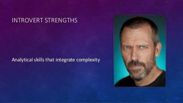 INTROVERT STRENGTHS Analytical skills that integrate complexity
