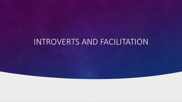 INTROVERTS AND FACILITATION