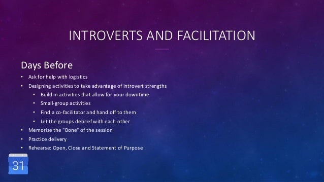 INTROVERTS AND FACILITATION Days Before • Ask for help with logistics • Designing activities to take advantage of introver...