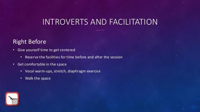 INTROVERTS AND FACILITATION Right Before • Give yourself time to get centered • Reserve the facilities for time before and...