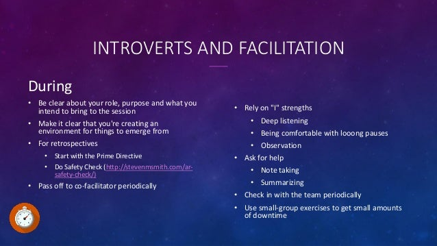 INTROVERTS AND FACILITATION During • Be clear about your role, purpose and what you intend to bring to the session • Make ...