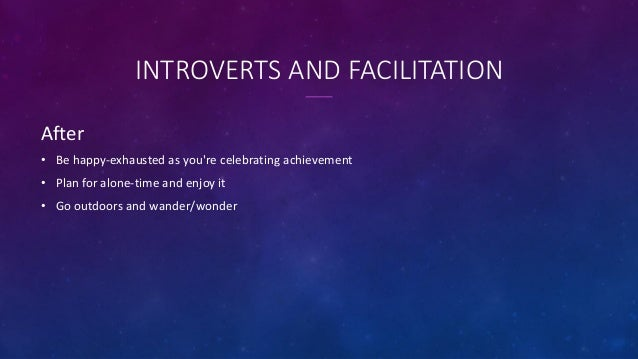 INTROVERTS AND FACILITATION After • Be happy-exhausted as you're celebrating achievement • Plan for alone-time and enjoy i...