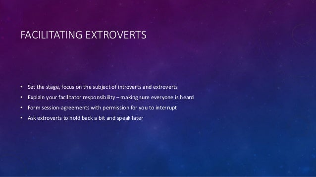 FACILITATING EXTROVERTS • Set the stage, focus on the subject of introverts and extroverts • Explain your facilitator resp...