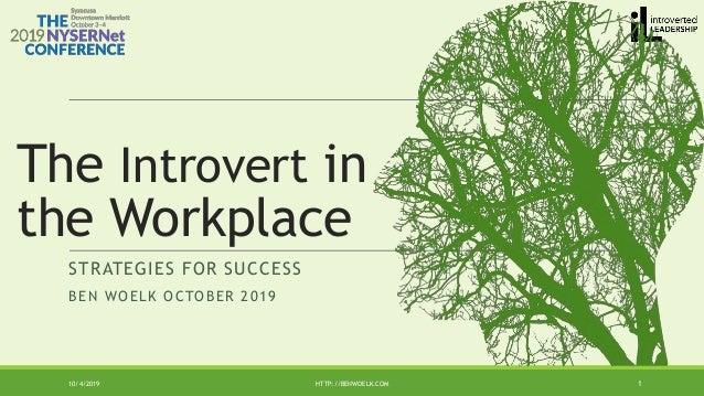 STRATEGIES FOR SUCCESS BEN WOELK OCTOBER 2019 10/4/2019 HTTP://BENWOELK.COM 1 The Introvert in the Workplace