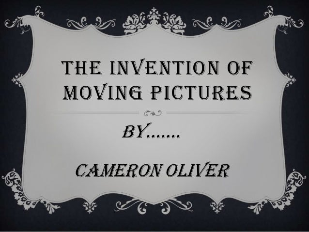 THE INVENTION OFMOVING PICTURES     by……. Cameron oliver