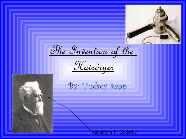 The Invention of the  Hairdryer By: Lindsey Sapp Alexandre F. Godefoy