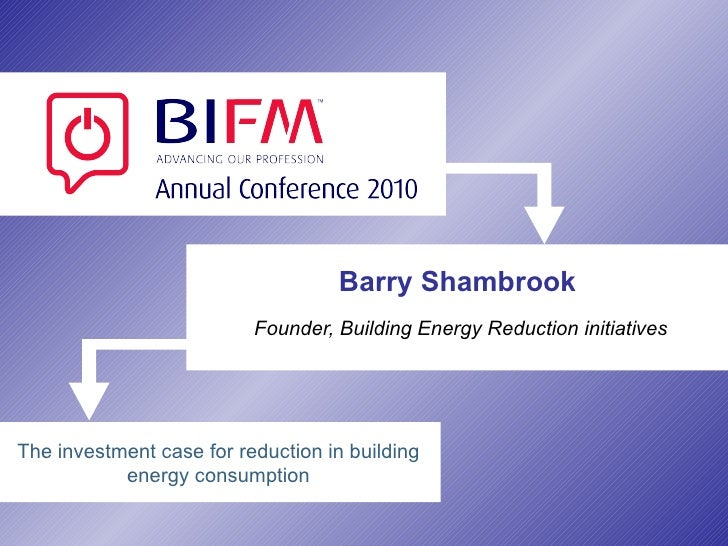 Barry Shambrook Founder, Building Energy Reduction initiatives The investment case for reduction in building energy consum...