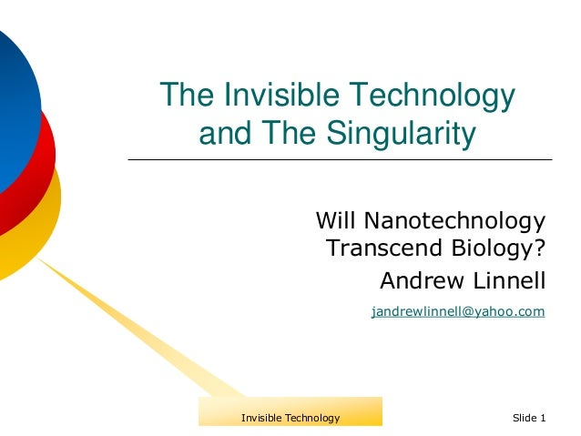 The Invisible Technology and The Singularity Will Nanotechnology Transcend Biology? Andrew Linnell Slide 1 jandrewlinnell@...