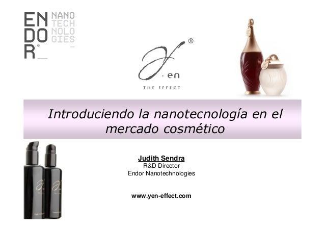 Introduciendo la nanotecnología en el mercado cosmético Judith Sendra R&D Director Endor Nanotechnologies  www.yen-effect....