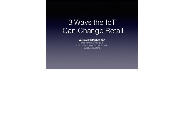 3 Ways the IoT Can Change Retail W. David Stephenson