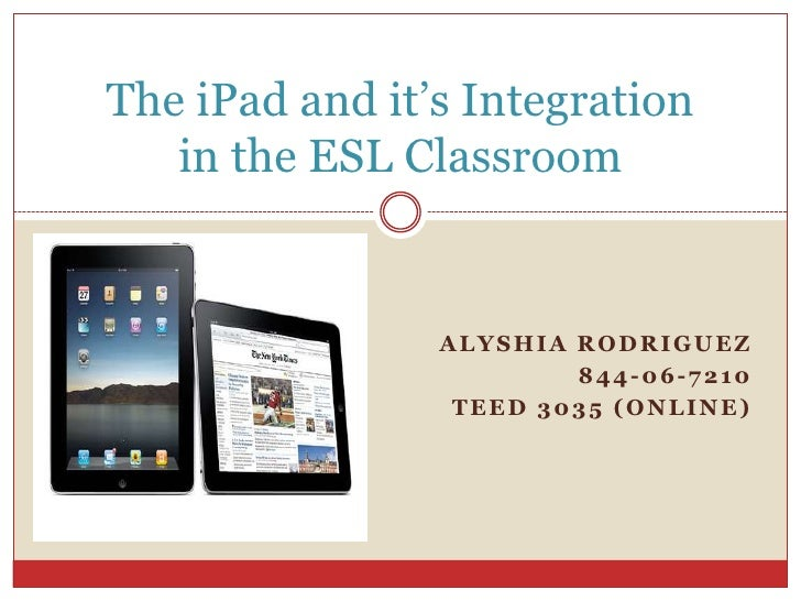 Alyshia Rodriguez<br />844-06-7210<br />TEED 3035 (Online)<br />The iPad and it's Integrationin the ESL Classroom<br />