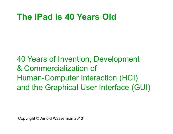 The iPad is 40 Years Old40 Years of Invention, Development& Commercialization ofHuman-Computer Interaction (HCI)and the Gr...