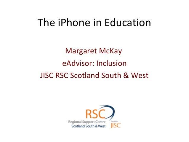 The iPhone in Education Margaret McKay eAdvisor: Inclusion JISC RSC Scotland South & West