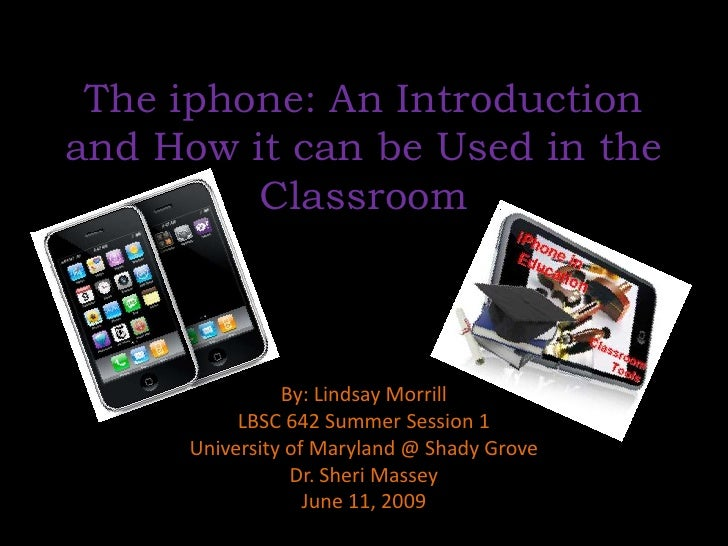 The iphone: An Introduction and How it can be Used in the Classroom<br />By: Lindsay Morrill<br />LBSC 642 Summer Session ...