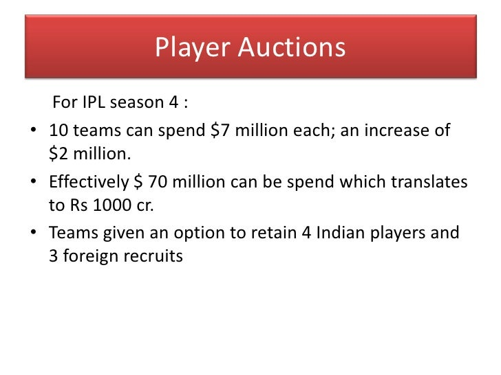 Player Auctions<br />For IPL season 4 :<br />10 teams can spend $7 million each; an increase of $2 million.<br />Effective...