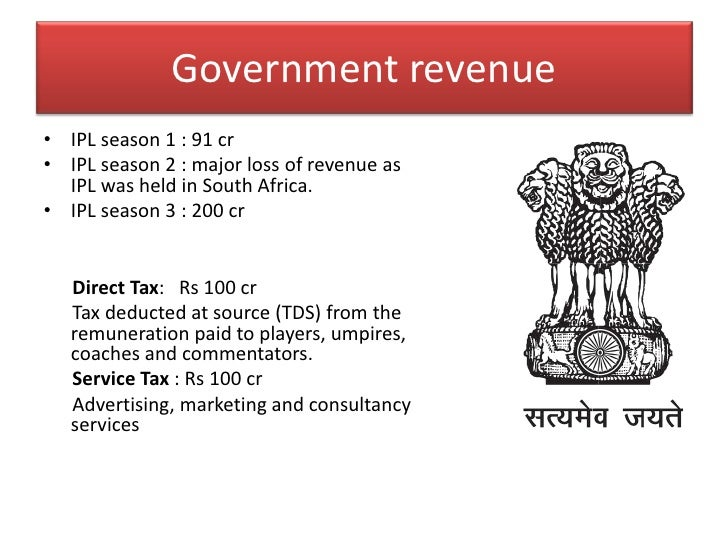 Government revenue<br />IPL season 1 : 91 cr<br />IPL season 2 : major loss of revenue as IPL was held in South Africa.<br...