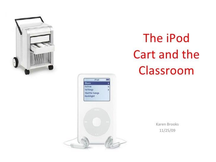 The iPod Cart and the Classroom Karen Brooks 11/25/09