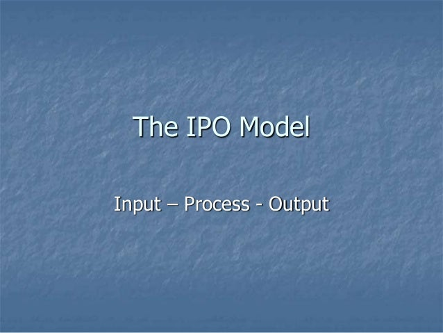 The IPO Model Input – Process - Output