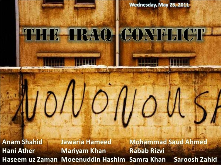 Monday, May 02, 2011<br />The  Iraq  Conflict<br />Anam Shahid<br />Hani Ather<br />Haseem uz Zaman<br />Jawaria Hameed<br...