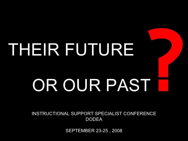 THEIR FUTURE OR OUR PAST INSTRUCTIONAL SUPPORT SPECIALIST CONFERENCE DODEA SEPTEMBER 23-25 , 2008
