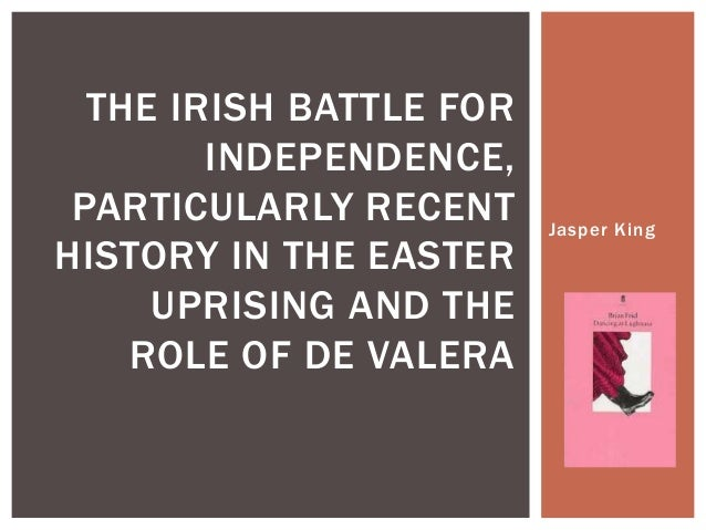 Jasper King THE IRISH BATTLE FOR INDEPENDENCE, PARTICULARLY RECENT HISTORY IN THE EASTER UPRISING AND THE ROLE OF DE VALERA