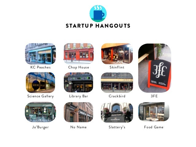 STARTUP HANGOUTS  KC Peaches Chop House Skinflint  Jo'Burger  Library Bar Crackbird 3FE  No Name Slattery's Food Game  Sci...