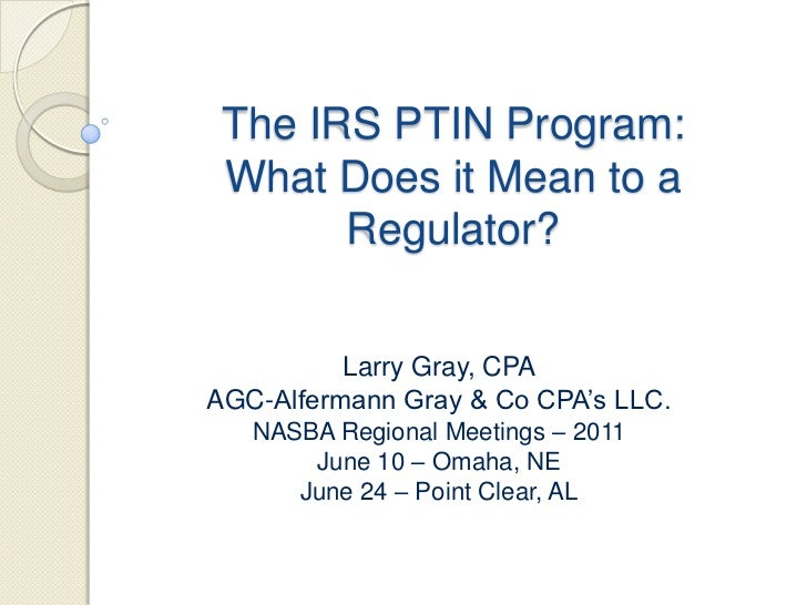 The IRS PTIN Program:  What Does it Mean to a Regulator?<br />Larry Gray, CPA<br />AGC-Alfermann Gray & Co CPA's LLC.<br /...