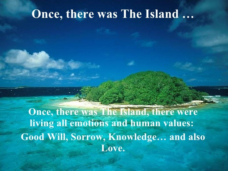 Once, there was The Island  … Once, there was The Island, there were living all emotions and human values:  Good Will, Sor...