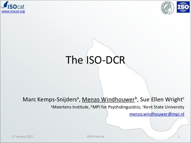 The ISO-DCR<br />17 January /2011<br />1<br />CMDI tutorial<br />Marc Kemps-Snijdersa, Menzo Windhouwerb, Sue Ellen Wright...