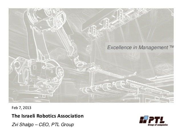 Excellence in Management ™Feb 7, 2013The Israeli Robotics AssociationZvi Shalgo – CEO, PTL Group