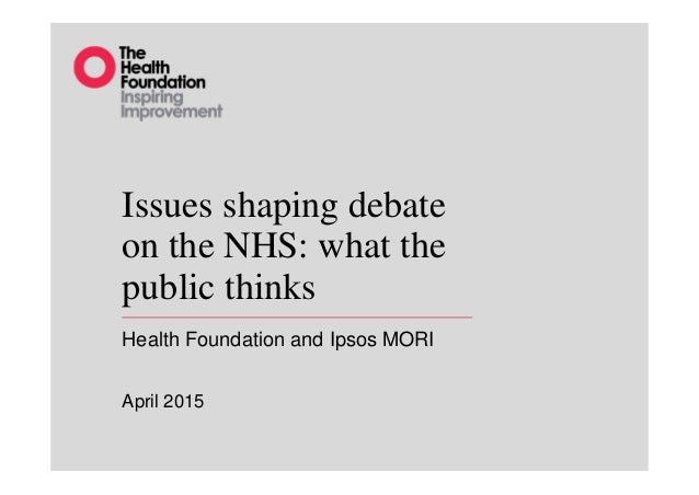 Issues shaping debate on the NHS: what the public thinks Health Foundation and Ipsos MORI April 2015