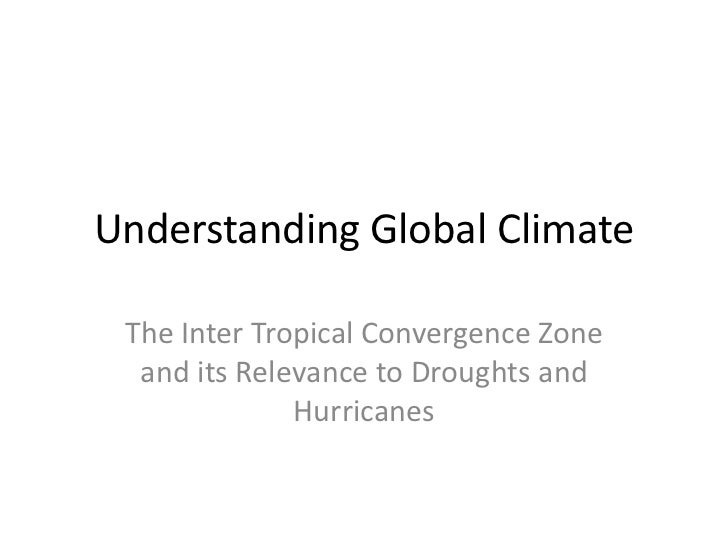 Understanding Global Climate The Inter Tropical Convergence Zone  and its Relevance to Droughts and              Hurricanes