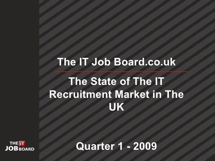 The IT Job Board.co.uk    The State of The IT Recruitment Market in The           UK       Quarter 1 - 2009