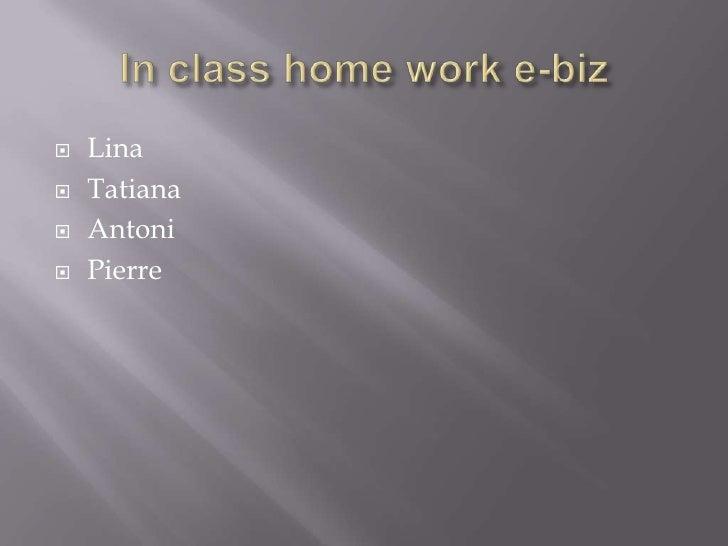 In class home work e-biz<br />Lina<br />Tatiana<br />Antoni<br />Pierre<br />