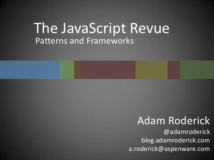 The JavaScript Revue<br />Patterns and Frameworks<br />Adam Roderick<br />@adamroderick<br />blog.adamroderick.com<br />a....